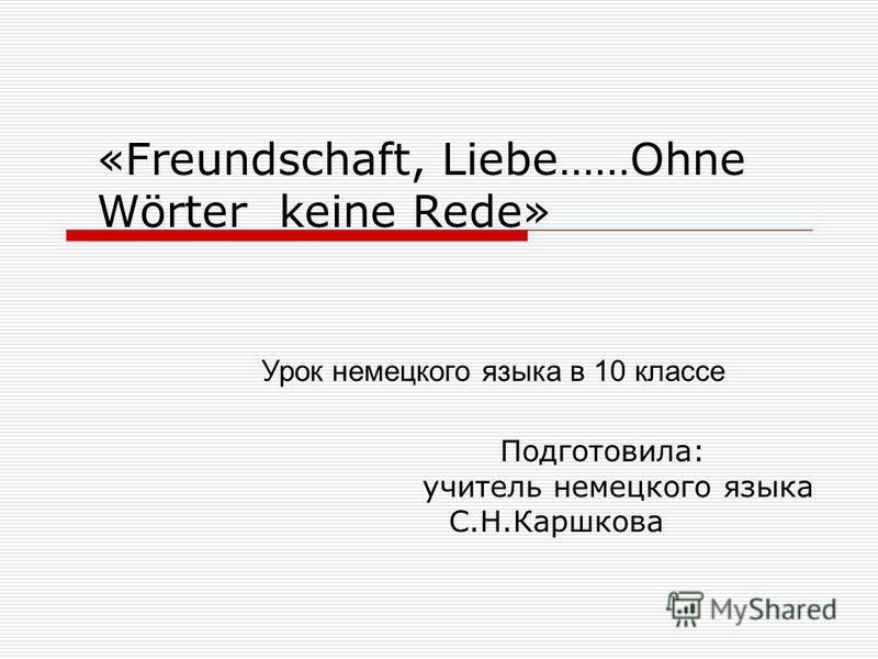 «Freundschaft, Liebe……Ohne Wörter keine Rede» Подготовила: учитель немецкого языка С.Н.Каршкова Урок немецкого языка в 10 классе