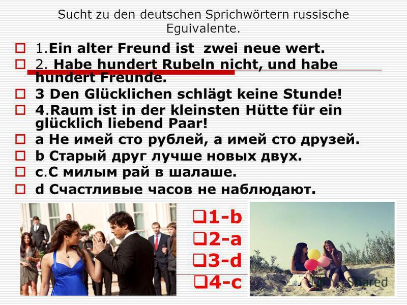 Sucht zu den deutschen Sprichwörtern russische Eguivalente. 1.Ein alter Freund ist zwei neue wert. 2. Habe hundert Rubeln nicht, und habe hundert Freunde. 3 Den Glücklichen schlägt keine Stunde! 4.Raum ist in der kleinsten Hütte für ein glücklich lie
