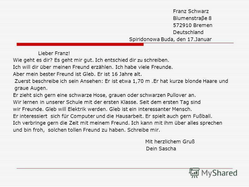 Franz Schwarz Blumenstraβe 8 572910 Bremen Deutschland Spiridonowa Buda, den 17.Januar Lieber Franz! Wie geht es dir? Es geht mir gut. Ich entschied dir zu schreiben. Ich will dir ūber meinen Freund erzählen. Ich habe viele Freunde. Aber mein bester