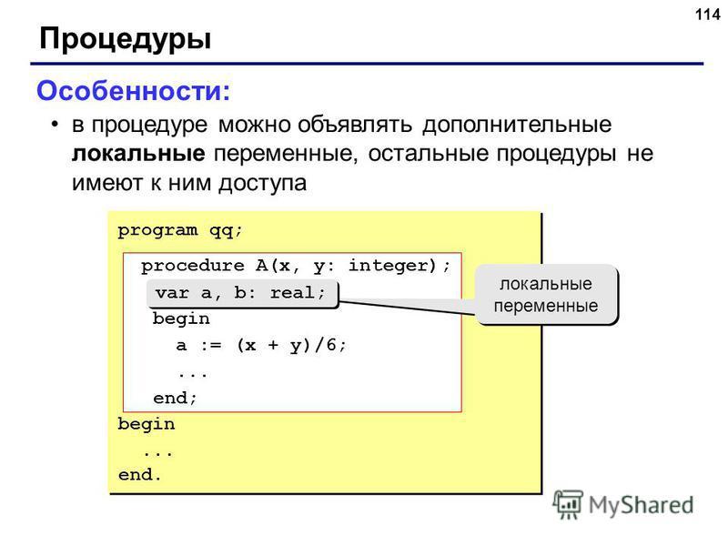 114 Процедуры Особенности: в процедуре можно объявлять дополнительные локальные переменные, остальные процедуры не имеют к ним доступа program qq; procedure A(x, y: integer); var a, b: real; begin a := (x + y)/6;... end; begin... end. procedure A(x,