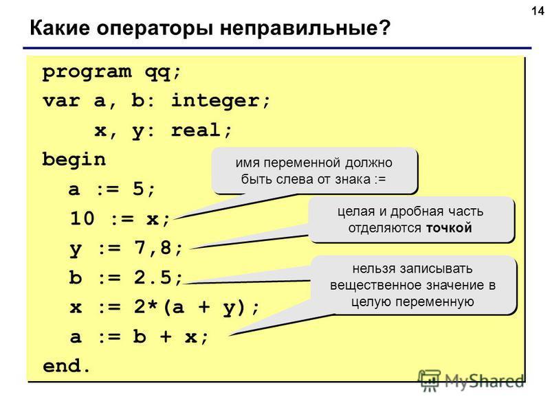 14 program qq; var a, b: integer; x, y: real; begin a := 5; 10 := x; y := 7,8; b := 2.5; x := 2*(a + y); a := b + x; end. program qq; var a, b: integer; x, y: real; begin a := 5; 10 := x; y := 7,8; b := 2.5; x := 2*(a + y); a := b + x; end. Какие опе