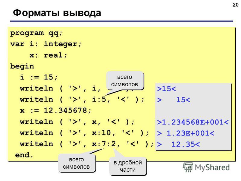 20 Форматы вывода program qq; var i: integer; x: real; begin i := 15; writeln ( '>', i, '<' ); writeln ( '>', i:5, '<' ); x := 12.345678; writeln ( '>', x, '<' ); writeln ( '>', x:10, '<' ); writeln ( '>', x:7:2, '<' ); end. program qq; var i: intege