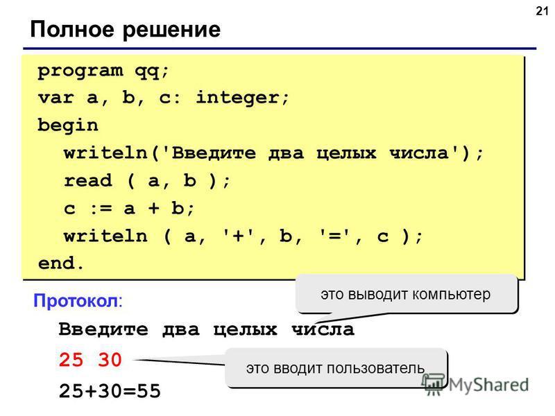 21 Полное решение program qq; var a, b, c: integer; begin writeln('Введите два целых числа'); read ( a, b ); c := a + b; writeln ( a, '+', b, '=', c ); end. program qq; var a, b, c: integer; begin writeln('Введите два целых числа'); read ( a, b ); c