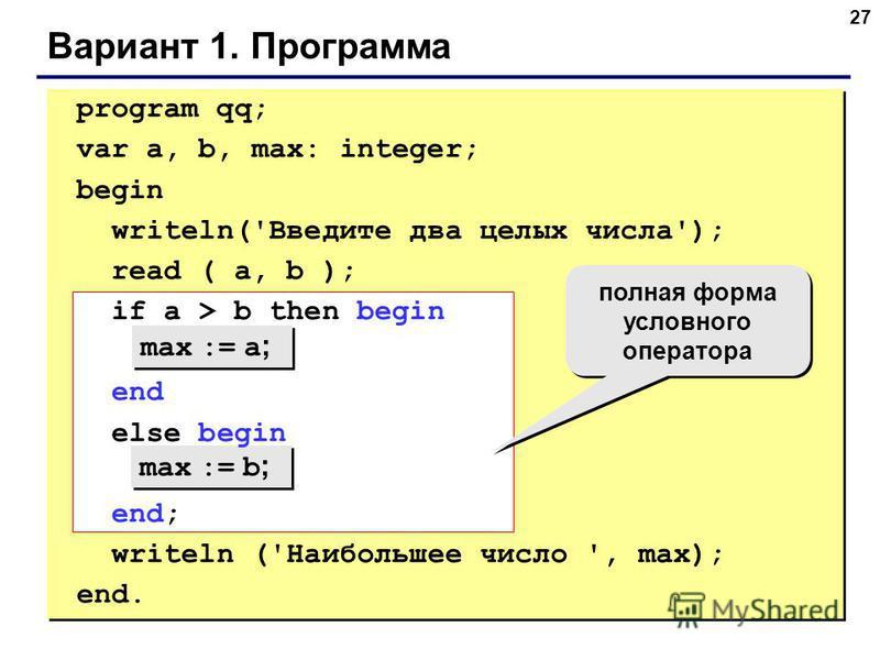 27 Вариант 1. Программа max := a ; max := b ; полная форма условного оператора program qq; var a, b, max: integer; begin writeln('Введите два целых числа'); read ( a, b ); if a > b then begin end else begin end; writeln ('Наибольшее число ', max); en