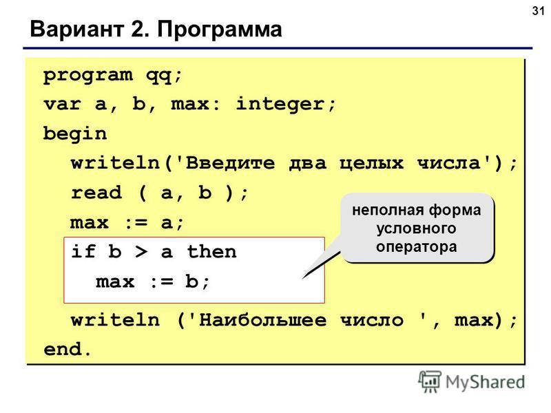 31 Вариант 2. Программа program qq; var a, b, max: integer; begin writeln('Введите два целых числа'); read ( a, b ); max := a; if b > a then max := b; writeln ('Наибольшее число ', max); end. неполная форма условного оператора