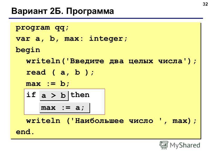 32 Вариант 2Б. Программа program qq; var a, b, max: integer; begin writeln('Введите два целых числа'); read ( a, b ); max := b; if ??? then ??? writeln ('Наибольшее число ', max); end. max := a; a > b