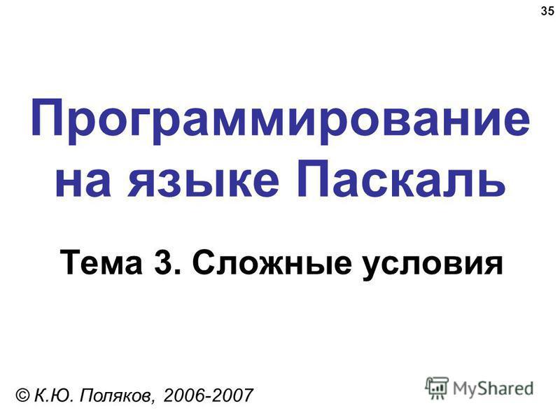 35 Программирование на языке Паскаль Тема 3. Сложные условия © К.Ю. Поляков, 2006-2007