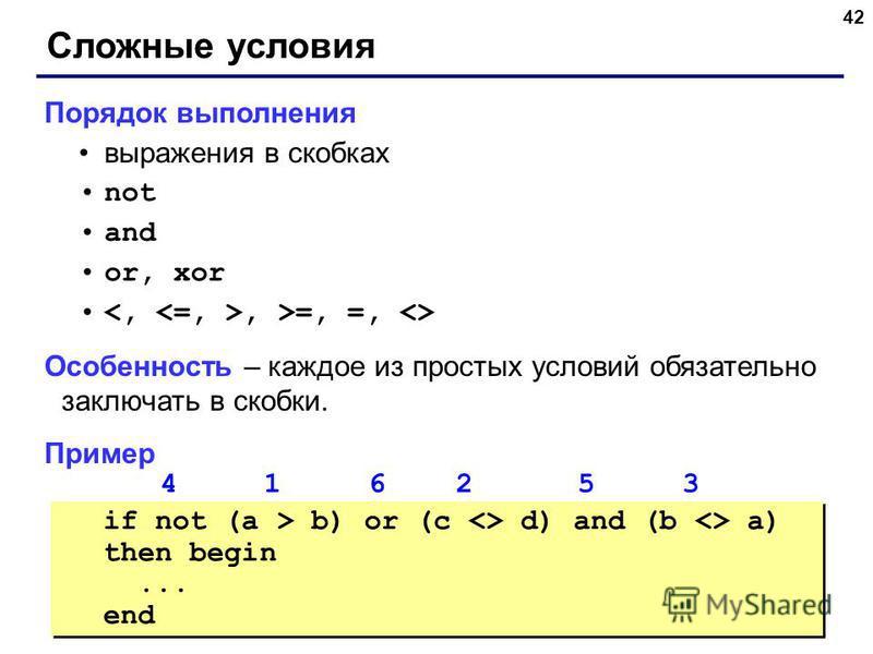 42 Сложные условия Порядок выполнения выражения в скобках not and or, xor, >=, =, <> Особенность – каждое из простых условий обязательно заключать в скобки. Пример 4 1 6 2 5 3 if not (a > b) or (c <> d) and (b <> a) then begin... end if not (a > b) o