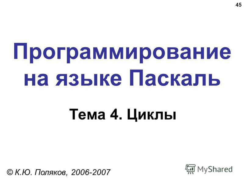 45 Программирование на языке Паскаль Тема 4. Циклы © К.Ю. Поляков, 2006-2007