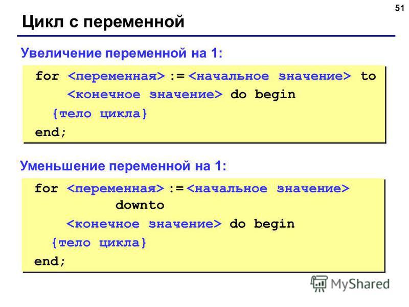 51 Цикл с переменной for := to do begin {тело цикла} end; for := to do begin {тело цикла} end; Увеличение переменной на 1: for := downto do begin {тело цикла} end; for := downto do begin {тело цикла} end; Уменьшение переменной на 1: