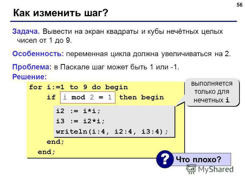 56 for i:=1 to 9 do begin if ??? then begin i2 := i*i; i3 := i2*i; writeln(i:4, i2:4, i3:4); end; for i:=1 to 9 do begin if ??? then begin i2 := i*i; i3 := i2*i; writeln(i:4, i2:4, i3:4); end; Как изменить шаг? Задача. Вывести на экран квадраты и куб