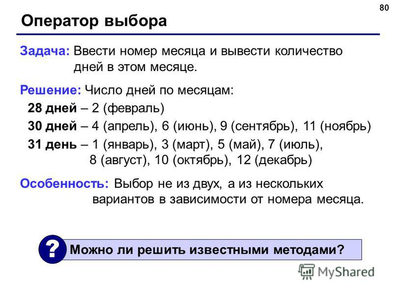 80 Оператор выбора Задача: Ввести номер месяца и вывести количество дней в этом месяце. Решение: Число дней по месяцам: 28 дней – 2 (февраль) 30 дней – 4 (апрель), 6 (июнь), 9 (сентябрь), 11 (ноябрь) 31 день – 1 (январь), 3 (март), 5 (май), 7 (июль),