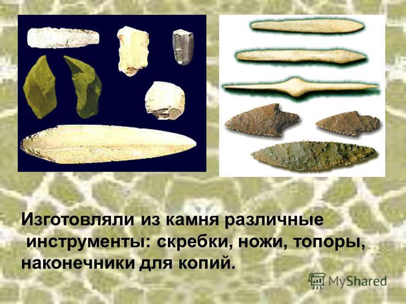 Изготовляли из камня различные инструменты: скребки, ножи, топоры, наконечники для копий.