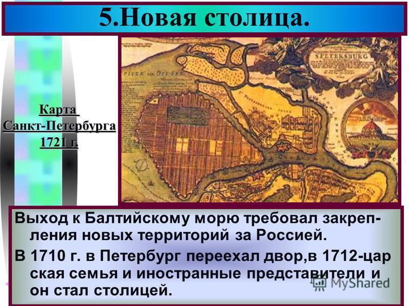 Меню Выход к Балтийскому морю требовал закрепления новых территорий за Россией. В 1710 г. в Петербург переехал двор,в 1712-цар ская семья и иностранные представители и он стал столицей. 5. Новая столица. Карта Санкт-Петербурга 1721 г.