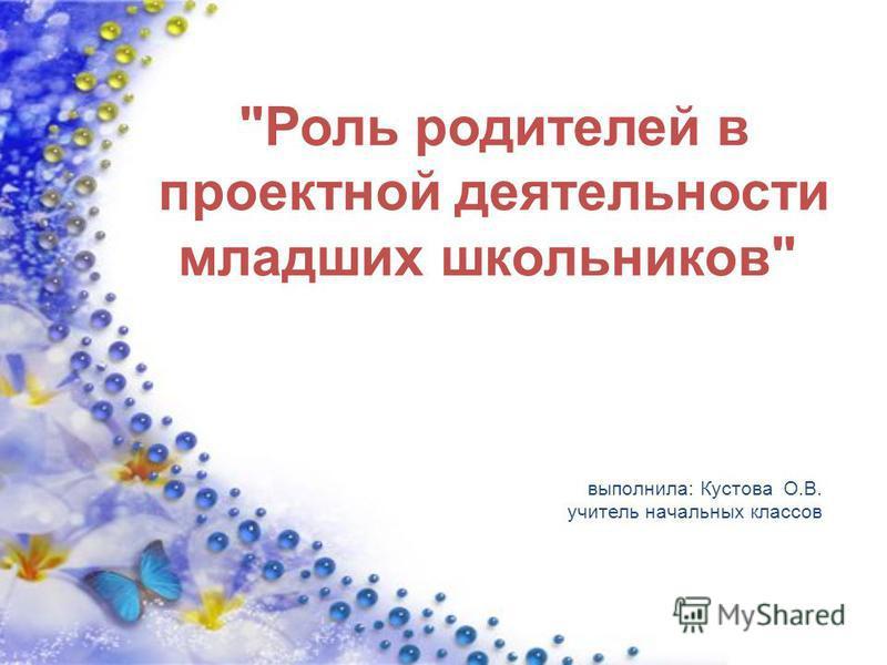 выполнила: Кустова О.В. учитель начальных классов Роль родителей в проектной деятельности младших школьников