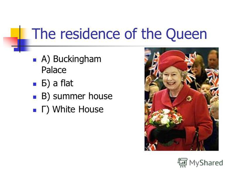 The residence of the Queen А) Buckingham Palace Б) a flat В) summer house Г) White House
