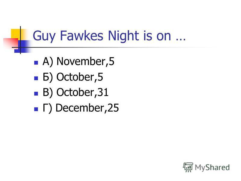 Guy Fawkes Night is on … А) November,5 Б) October,5 В) October,31 Г) December,25