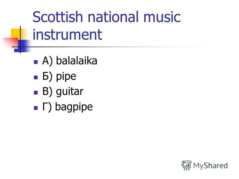 Scottish national music instrument А) balalaika Б) pipe В) guitar Г) bagpipe