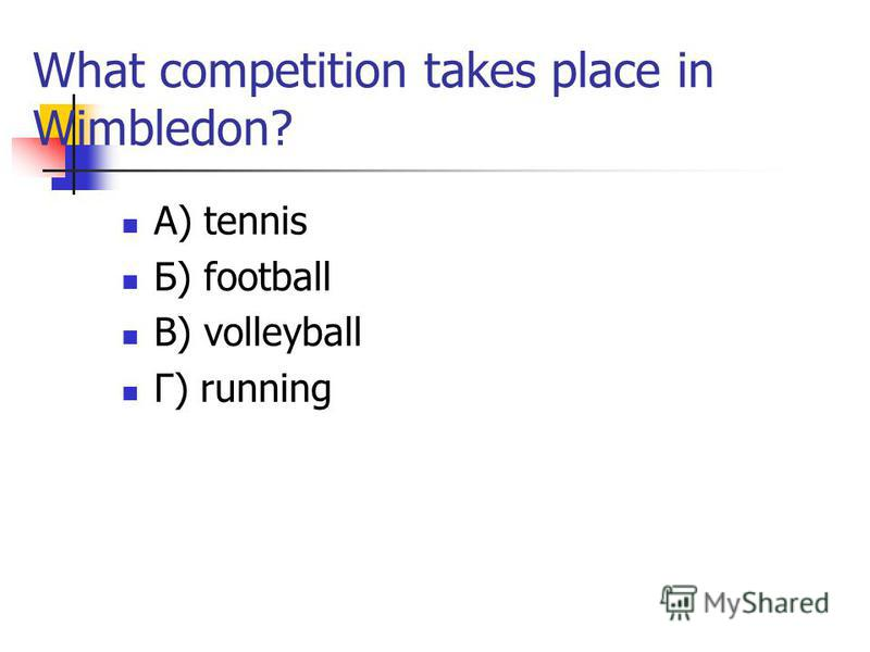 What competition takes place in Wimbledon? А) tennis Б) football В) volleyball Г) running