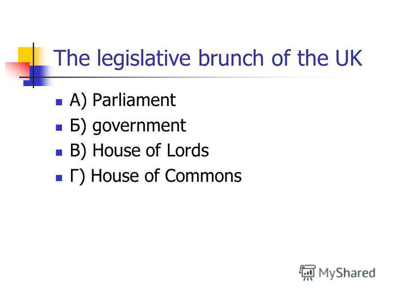 The legislative brunch of the UK А) Parliament Б) government В) House of Lords Г) House of Commons