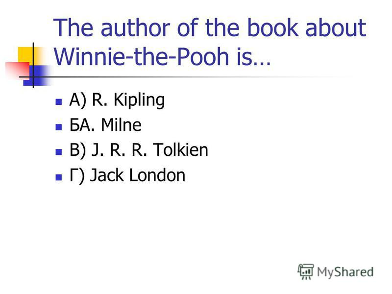 The author of the book about Winnie-the-Pooh is… А) R. Kipling БA. Milne В) J. R. R. Tolkien Г) Jack London