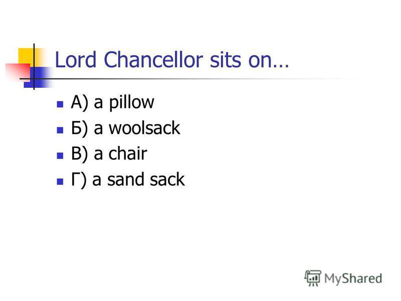 Lord Chancellor sits on… А) a pillow Б) a woolsack В) a chair Г) a sand sack
