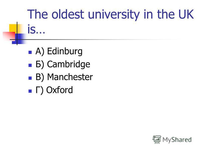 The oldest university in the UK is… А) Edinburg Б) Cambridge В) Manchester Г) Oxford