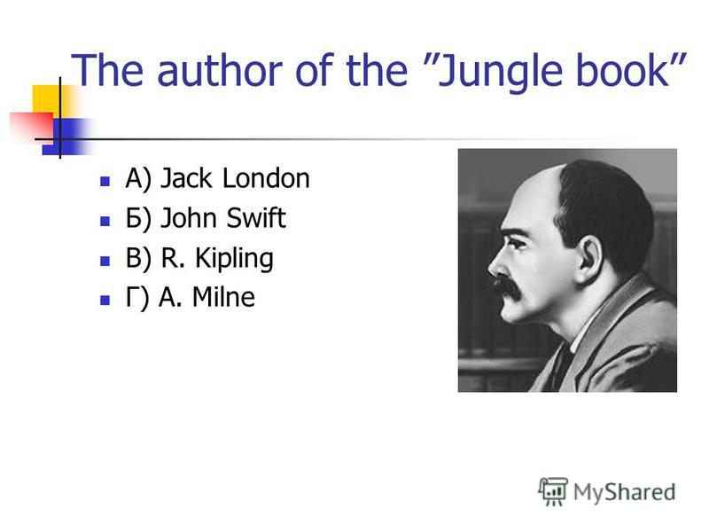 The author of the Jungle book А) Jack London Б) John Swift В) R. Kipling Г) A. Milne