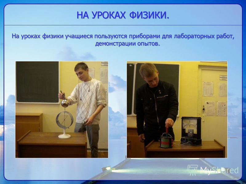 НА УРОКАХ ФИЗИКИ. На уроках физики учащиеся пользуются приборами для лабораторных работ, демонстрации опытов.