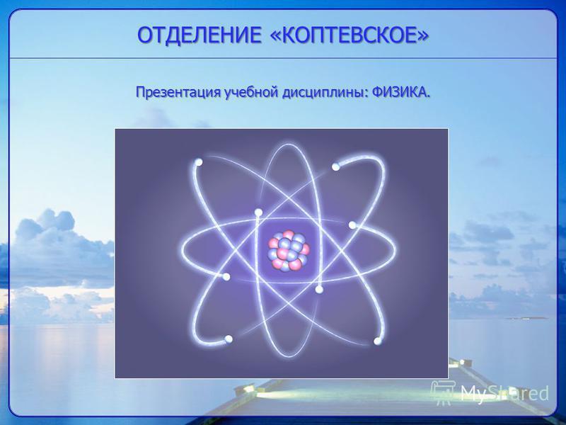 ОТДЕЛЕНИЕ «КОПТЕВСКОЕ» Презентация учебной дисциплины: ФИЗИКА.