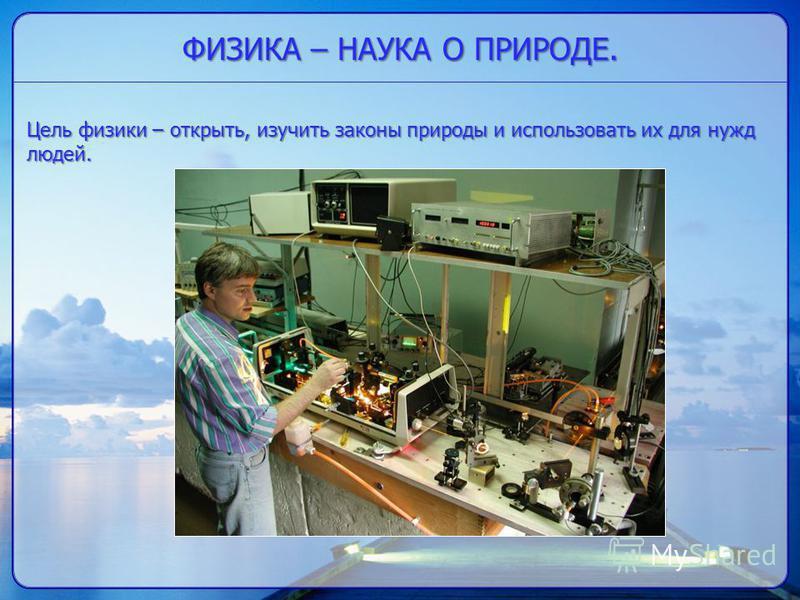 ФИЗИКА – НАУКА О ПРИРОДЕ. Цель физики – открыть, изучить законы природы и использовать их для нужд людей.