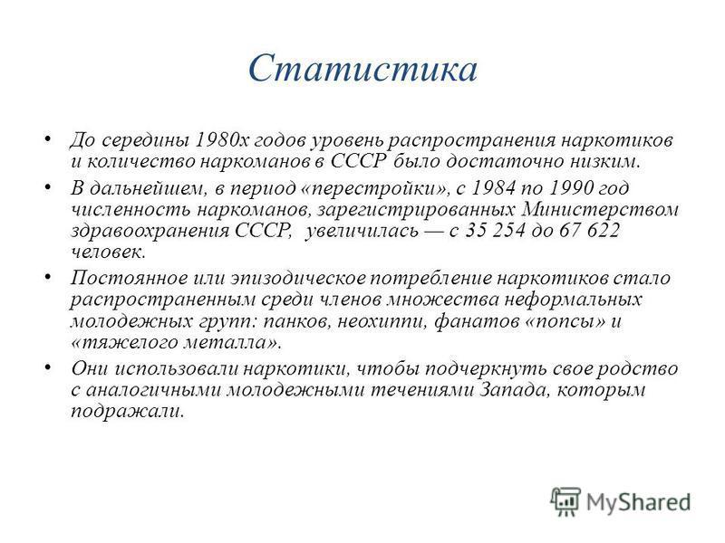 Статистика До середины 1980 х годов уровень распространения наркотиков и количество наркоманов в СССР было достаточно низким. В дальнейшем, в период «перестройки», с 1984 по 1990 год численность наркоманов, зарегистрированных Министерством здравоохра
