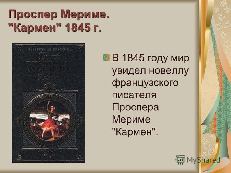 Проспер Мериме. Кармен 1845 г. В 1845 году мир увидел новеллу французского писателя Проспера Мериме Кармен.