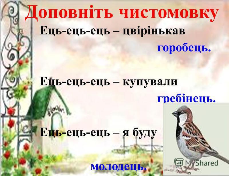 Доповніть чистомовку Ець-ець-ець – цвірінькав горобець. Ець-ець-ець – купували гребінець. Ець-ець-ець – я буду молодець.