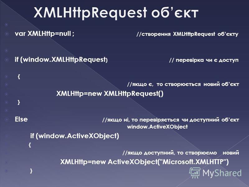 var XMLHttp=null ; //створення XMLHttpRequest обєкту if (window.XMLHttpRequest ) // перевірка чи є доступ { //якщо є, то створюється новий обєкт XMLHttp=new XMLHttpRequest() } Else //якщо ні, то перевіряється чи доступний обєкт window.ActiveXObject i