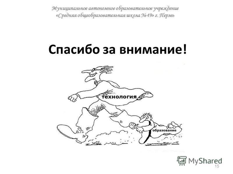 Спасибо за внимание! 15 Муниципальное автономное образовательное учреждение «Средняя общеобразовательная школа 49» г. Пермь
