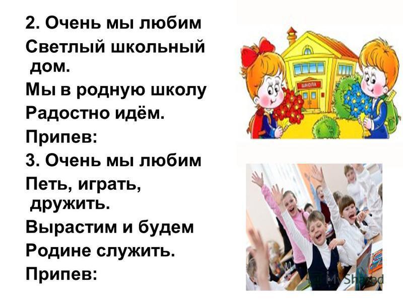 2. Очень мы любим Светлый школьный дом. Мы в родную школу Радостно идём. Припев: 3. Очень мы любим Петь, играть, дружить. Вырастим и будем Родине служить. Припев: