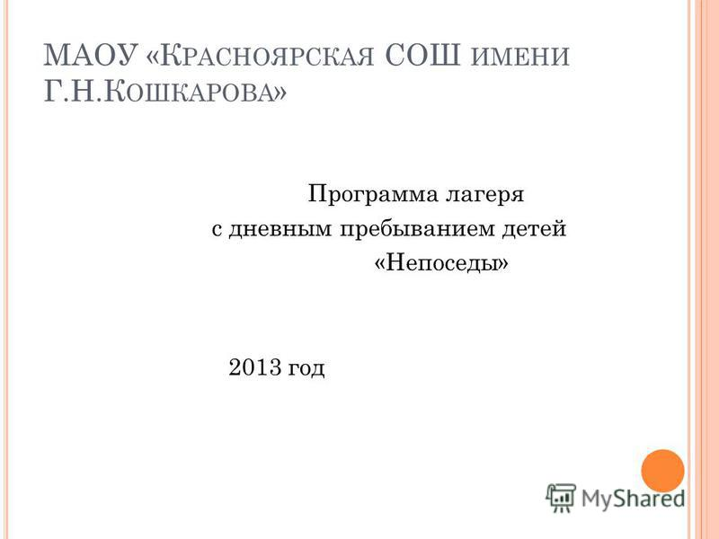 МАОУ «К РАСНОЯРСКАЯ СОШ ИМЕНИ Г.Н.К ОШКАРОВА » Программа лагеря с дневным пребыванием детей «Непоседы» 2013 год