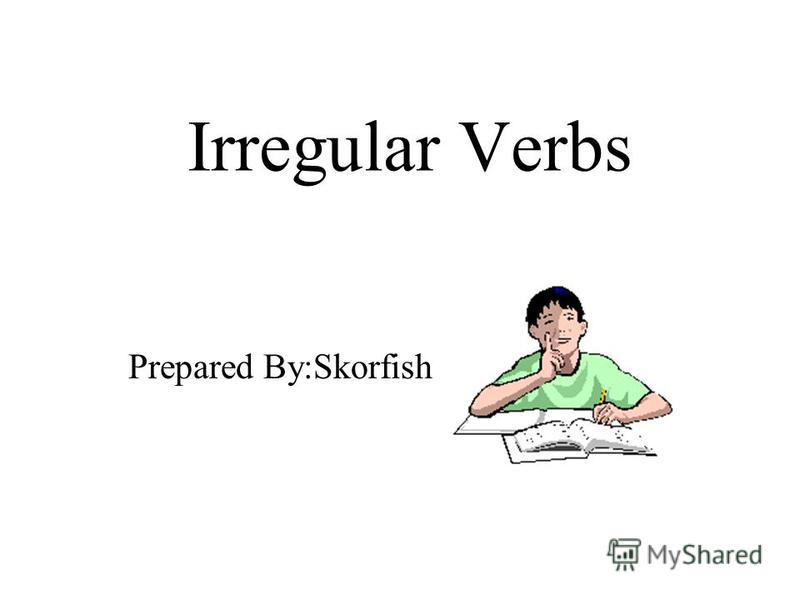 Irregular Verbs Prepared By:Skorfish
