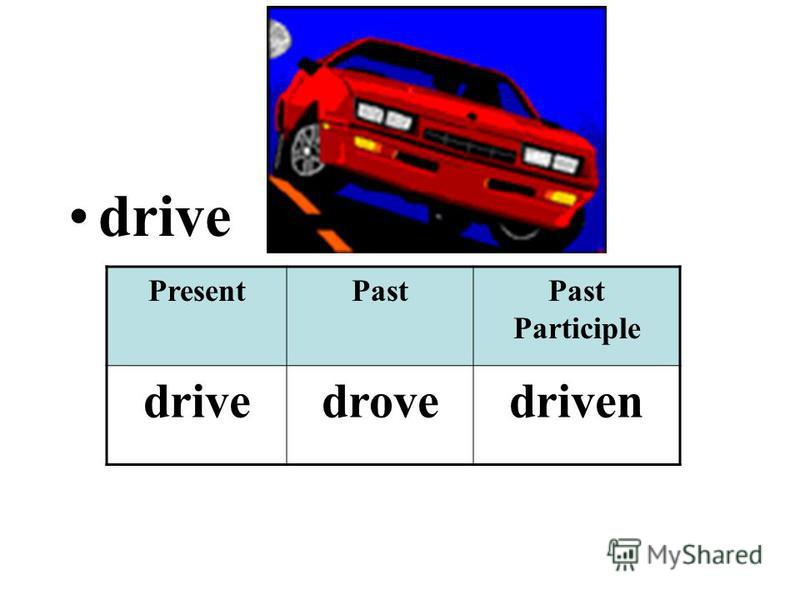 drive PresentPastPast Participle drivedrovedriven