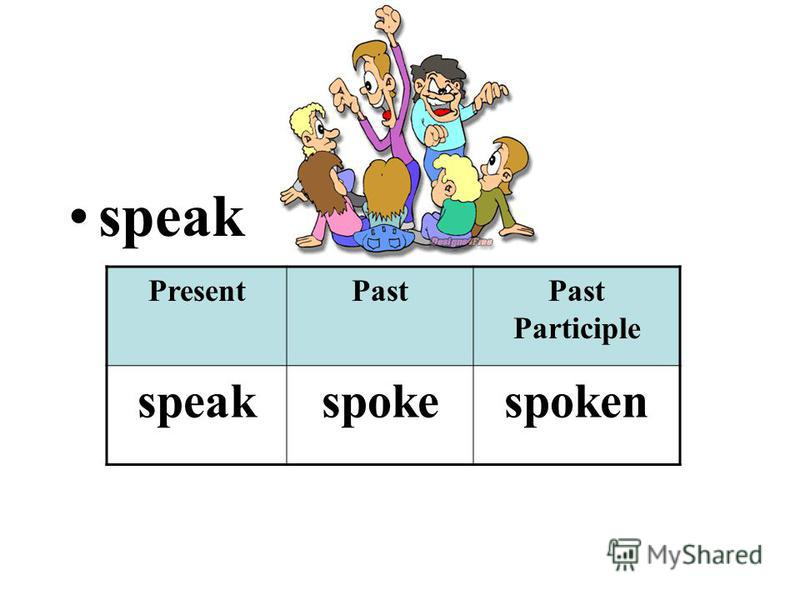 speak PresentPastPast Participle speakspokespoken