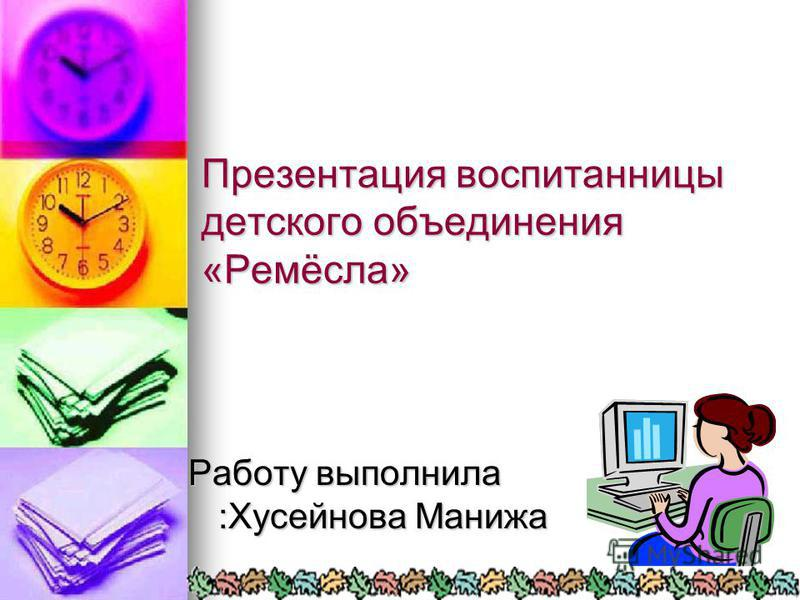 Презентация воспитанницы детского объединения «Ремёсла» Работу выполнила :Хусейнова Манижа