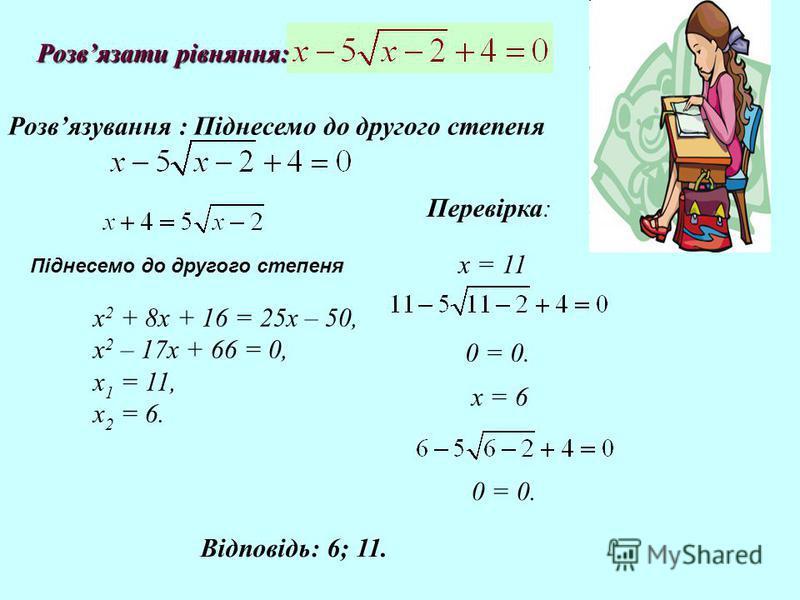 Розвязати рівняння: Розвязати рівняння: Розвязування : Піднесемо до другого степеня х 2 + 8х + 16 = 25х – 50, х 2 – 17х + 66 = 0, х 1 = 11, х 2 = 6. х = 6 0 = 0. Перевірка: 0 = 0. х = 11 Відповідь: 6; 11. Піднесемо до другого степеня