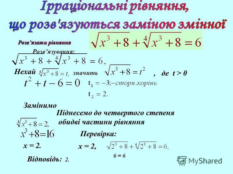 Нехай значить, де t > 0 Замінимо Піднесемо до четвертого степеня обидві частини рівняння Перевірка: x = 2. Відповідь: 2. Розвязати рівняння Розвязування: x = 2, 6 = 6