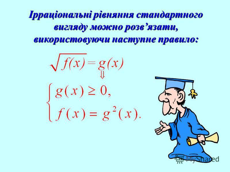 Ірраціональні рівняння стандартного вигляду можно розвязати, використовуючи наступне правило: