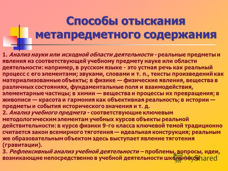 Способы отыскания метапредметного содержания 1. Анализ науки или исходной области деятельности - реальные предметы и явления из соответствующей учебному предмету науке или области деятельности: например, в русском языке - это устная речь как реальный