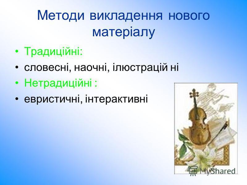 Методи викладення нового матеріалу Традиційні: словесні, наочні, ілюстрацій ні Нетрадиційні : евристичні, інтерактивні