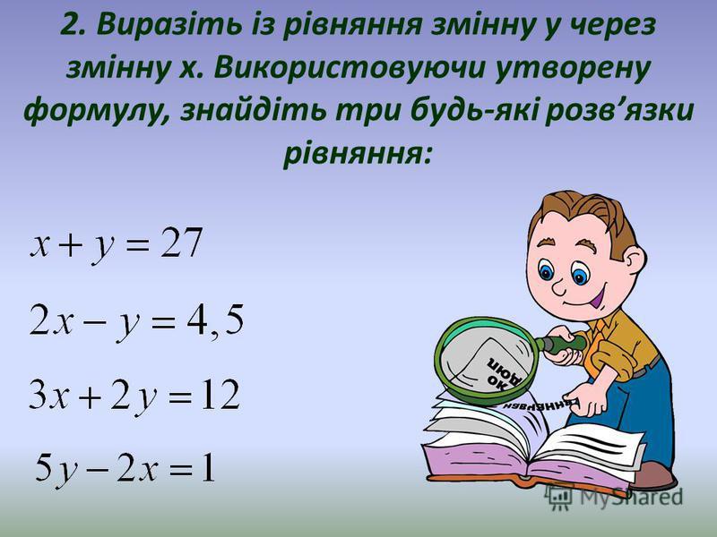 2. Виразіть із рівняння змінну y через змінну x. Використовуючи утворену формулу, знайдіть три будь-які розвязки рівняння: