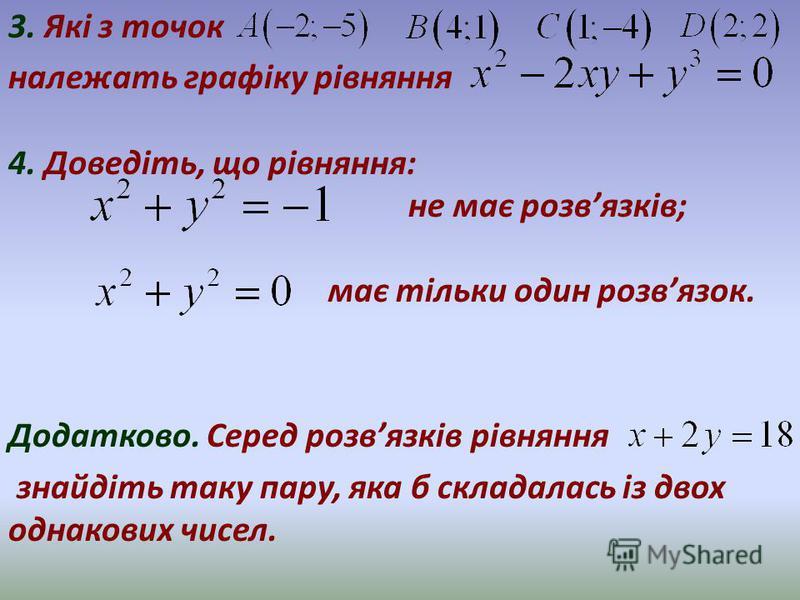 3. Які з точок належать графіку рівняння 4. Доведіть, що рівняння: не має розвязків; має тільки один розвязок. Додатково. Серед розвязків рівняння знайдіть таку пару, яка б складалась із двох однакових чисел.