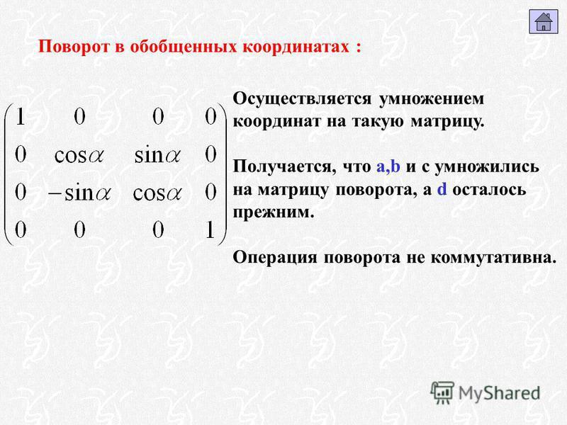 Поворот в обобщенных координатах : Осуществляется умножением координат на такую матрицу. Получается, что a,b и c умножились на матрицу поворота, а d осталось прежним. Операция поворота не коммутативна.